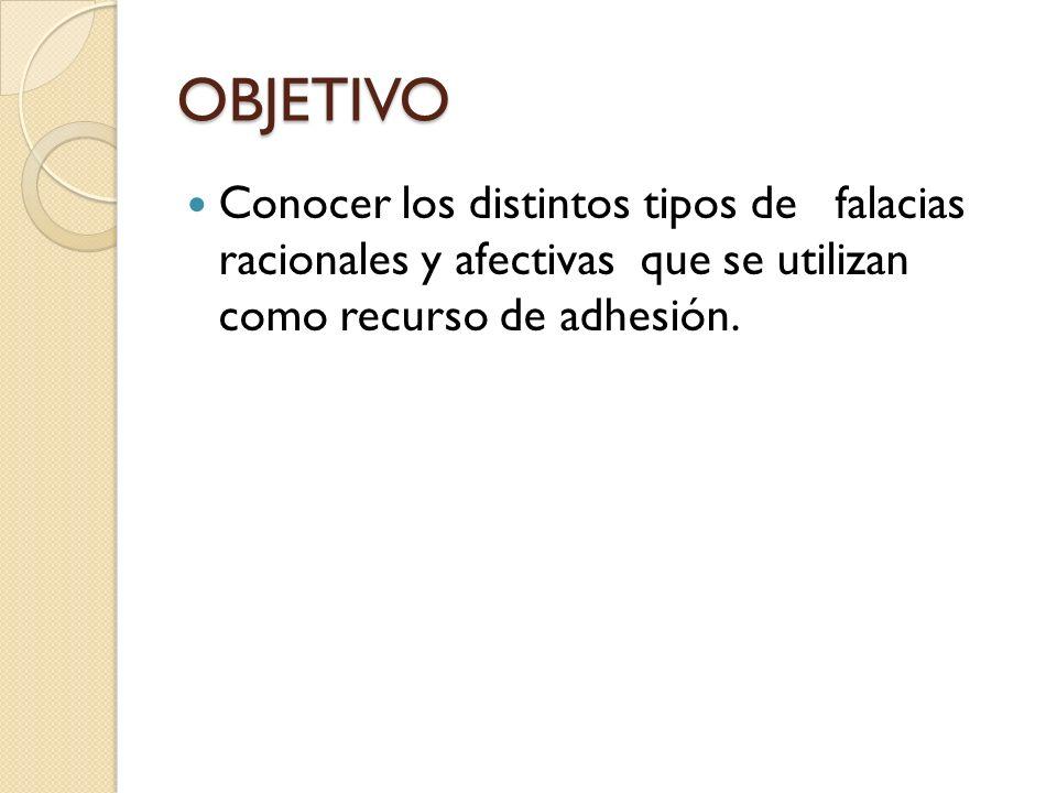 OBJETIVO Conocer los distintos tipos de falacias racionales y afectivas que se utilizan como recurso de adhesión.
