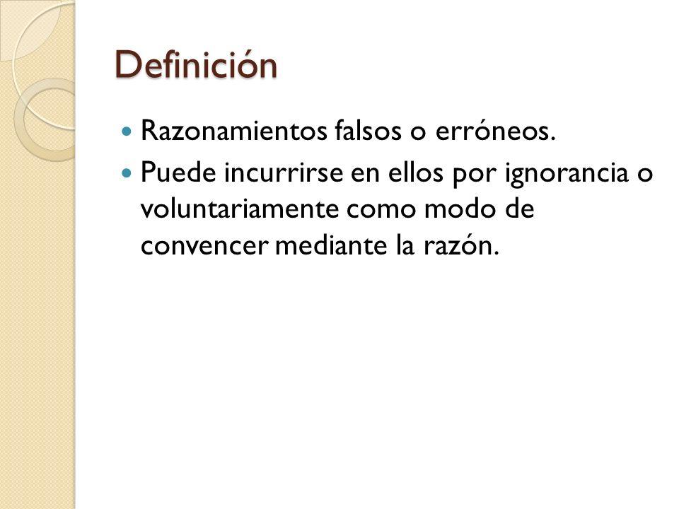 Definición Razonamientos falsos o erróneos. Puede incurrirse en ellos por ignorancia o voluntariamente como modo de convencer mediante la razón.