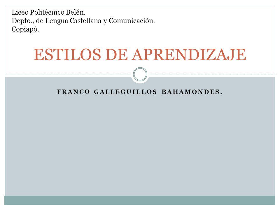 FRANCO GALLEGUILLOS BAHAMONDES. ESTILOS DE APRENDIZAJE Liceo Politécnico Belén. Depto., de Lengua Castellana y Comunicación. Copiapó.