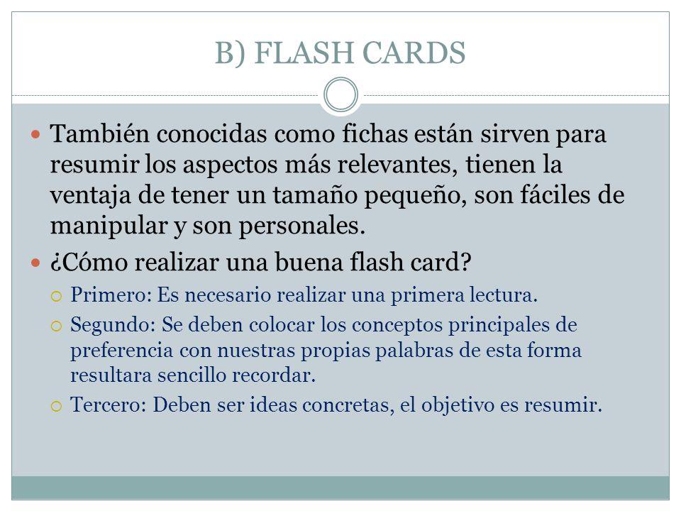 B) FLASH CARDS También conocidas como fichas están sirven para resumir los aspectos más relevantes, tienen la ventaja de tener un tamaño pequeño, son