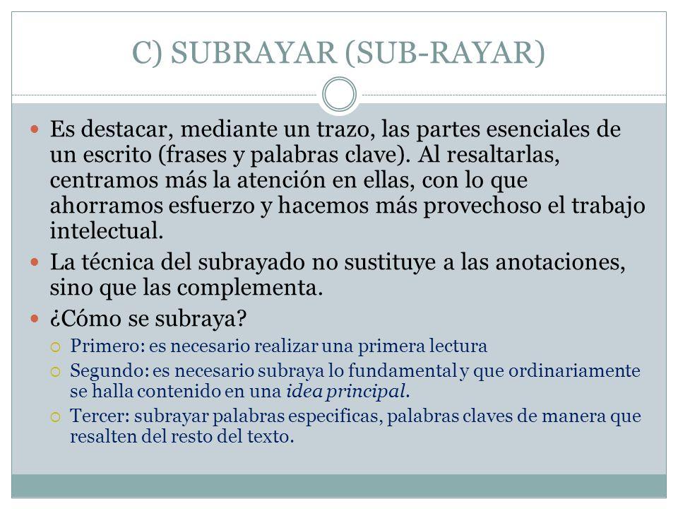 C) SUBRAYAR (SUB-RAYAR) Es destacar, mediante un trazo, las partes esenciales de un escrito (frases y palabras clave). Al resaltarlas, centramos más l