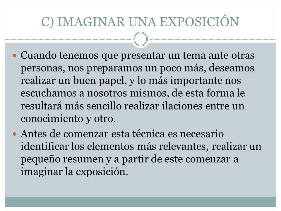 C) IMAGINAR UNA EXPOSICIÓN Cuando tenemos que presentar un tema ante otras personas, nos preparamos un poco más, deseamos realizar un buen papel, y lo