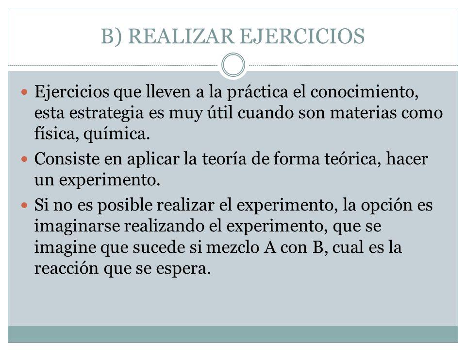 B) REALIZAR EJERCICIOS Ejercicios que lleven a la práctica el conocimiento, esta estrategia es muy útil cuando son materias como física, química. Cons