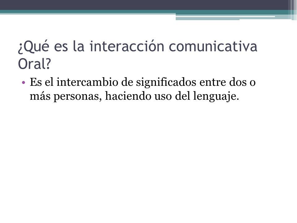 ¿Qué es la interacción comunicativa Oral? Es el intercambio de significados entre dos o más personas, haciendo uso del lenguaje.