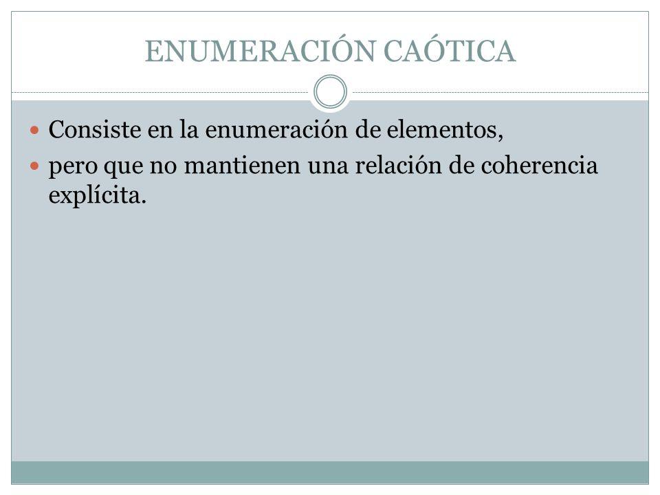 ENUMERACIÓN CAÓTICA Consiste en la enumeración de elementos, pero que no mantienen una relación de coherencia explícita.