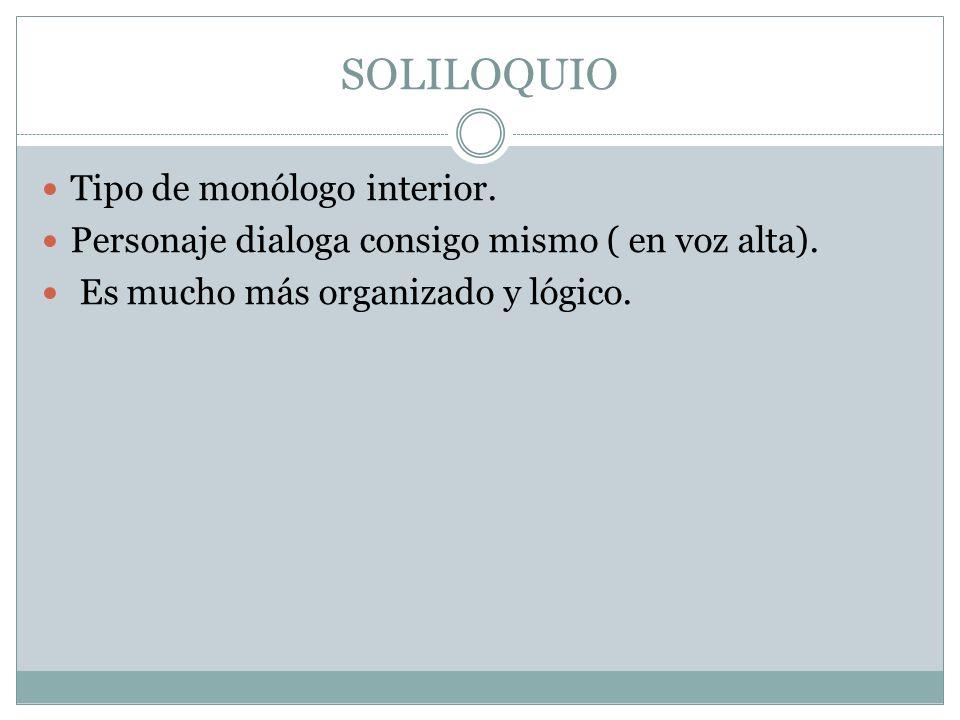 SOLILOQUIO Tipo de monólogo interior. Personaje dialoga consigo mismo ( en voz alta). Es mucho más organizado y lógico.