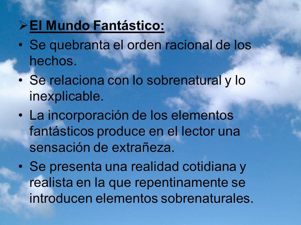 El Mundo Fantástico: Se quebranta el orden racional de los hechos. Se relaciona con lo sobrenatural y lo inexplicable. La incorporación de los element