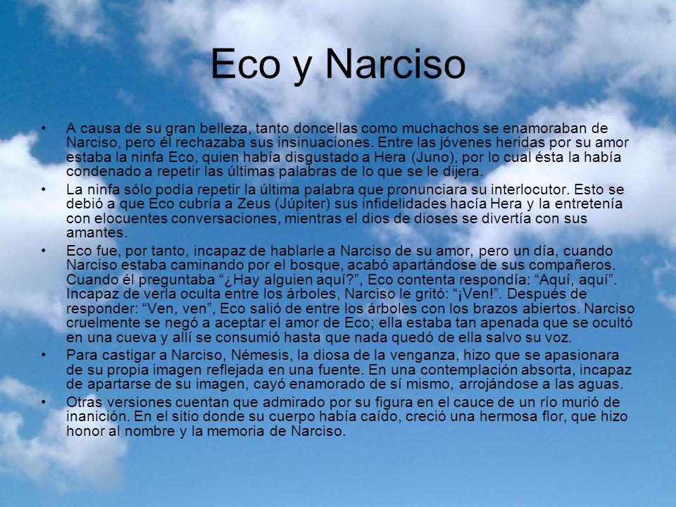 Eco y Narciso A causa de su gran belleza, tanto doncellas como muchachos se enamoraban de Narciso, pero él rechazaba sus insinuaciones. Entre las jóve