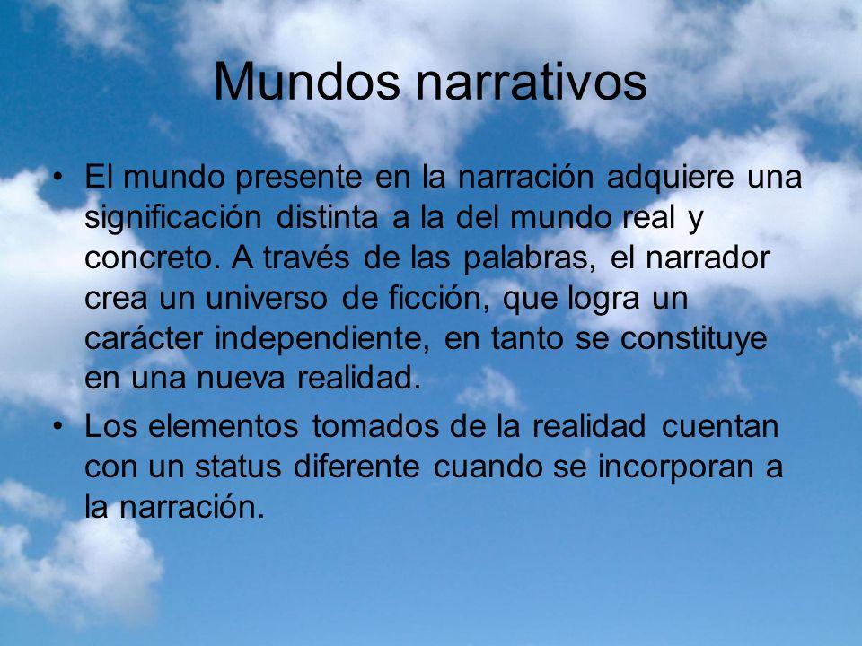 Mundos narrativos El mundo presente en la narración adquiere una significación distinta a la del mundo real y concreto. A través de las palabras, el n