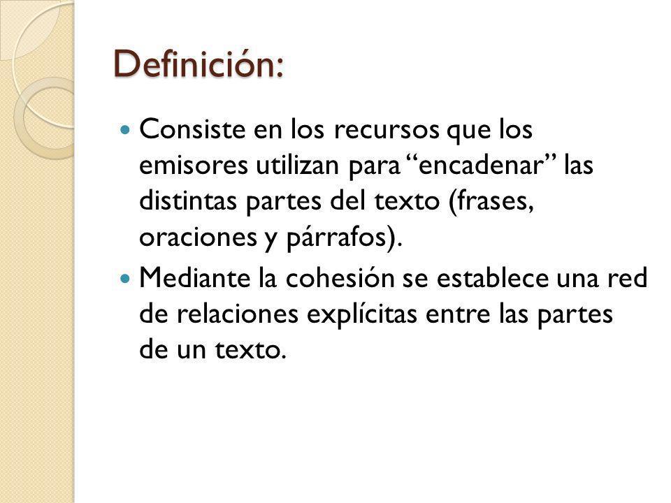 Definición: Consiste en los recursos que los emisores utilizan para encadenar las distintas partes del texto (frases, oraciones y párrafos). Mediante