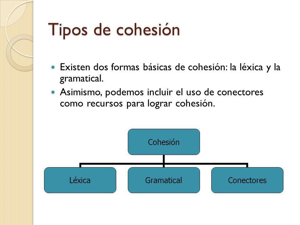 Tipos de cohesión Existen dos formas básicas de cohesión: la léxica y la gramatical. Asimismo, podemos incluir el uso de conectores como recursos para
