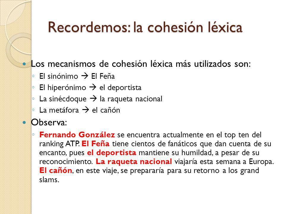 Recordemos: la cohesión léxica Los mecanismos de cohesión léxica más utilizados son: El sinónimo El Feña El hiperónimo el deportista La sinécdoque la