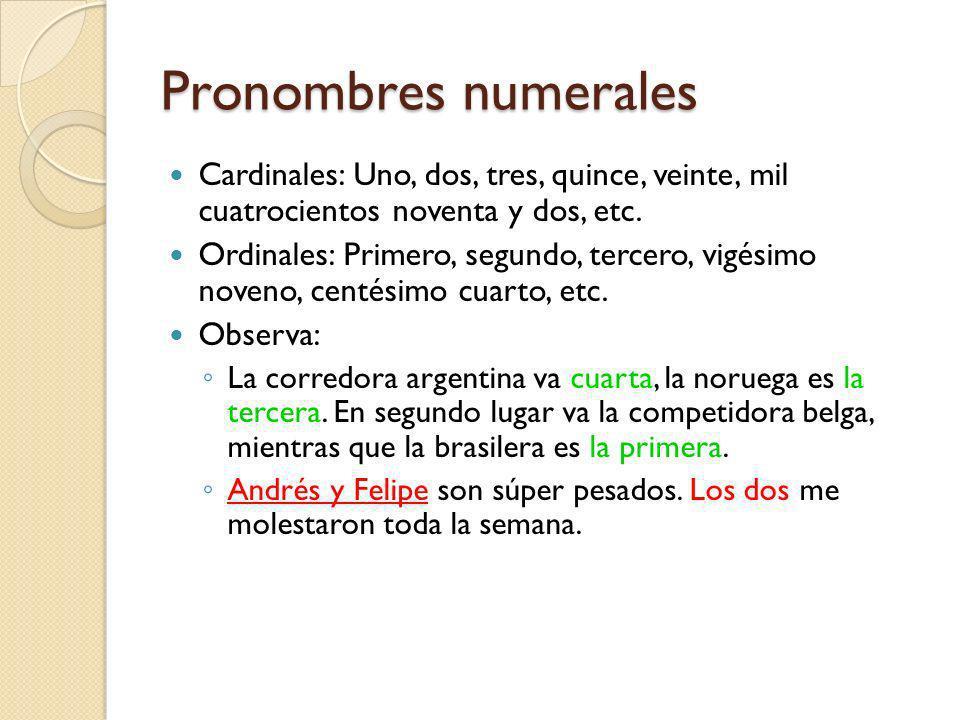 Pronombres numerales Cardinales: Uno, dos, tres, quince, veinte, mil cuatrocientos noventa y dos, etc. Ordinales: Primero, segundo, tercero, vigésimo