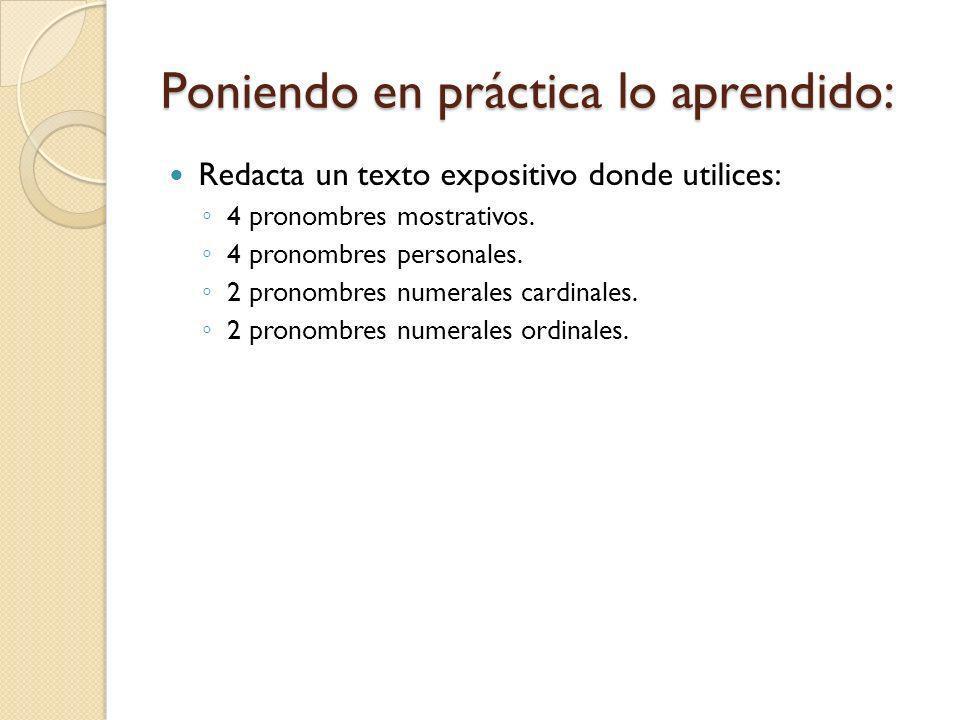 Poniendo en práctica lo aprendido: Redacta un texto expositivo donde utilices: 4 pronombres mostrativos. 4 pronombres personales. 2 pronombres numeral