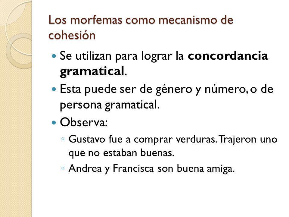Los morfemas como mecanismo de cohesión Se utilizan para lograr la concordancia gramatical. Esta puede ser de género y número, o de persona gramatical