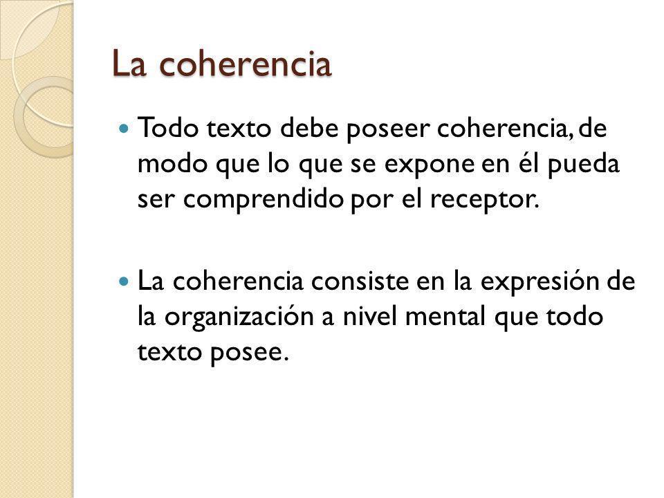 La coherencia Todo texto debe poseer coherencia, de modo que lo que se expone en él pueda ser comprendido por el receptor. La coherencia consiste en l