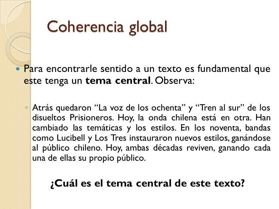 Coherencia global Para encontrarle sentido a un texto es fundamental que este tenga un tema central. Observa: Atrás quedaron La voz de los ochenta y T
