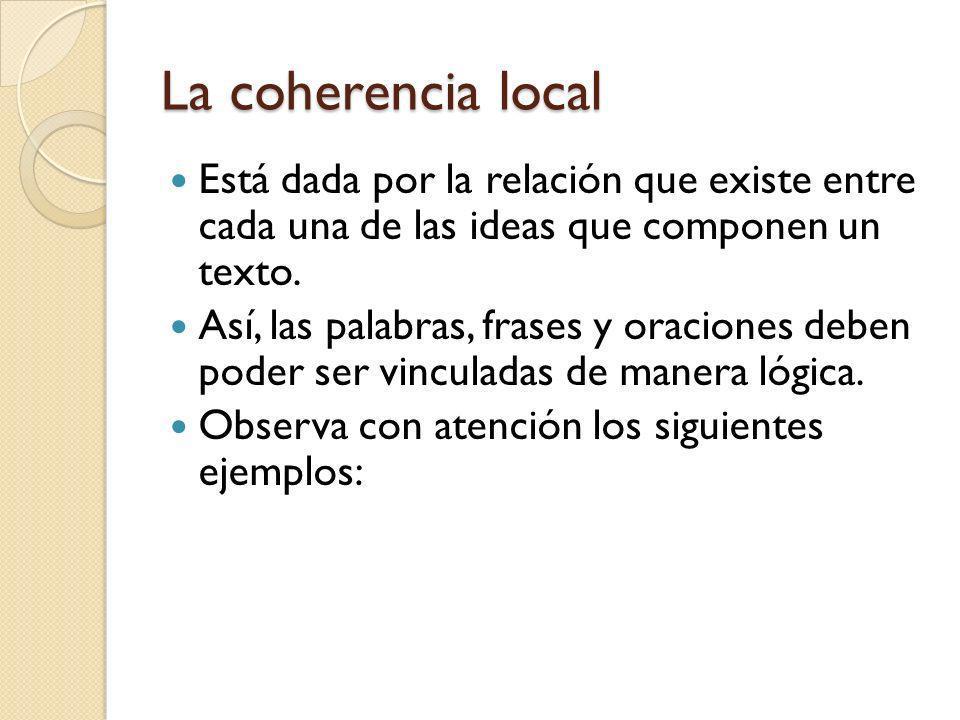 La coherencia local Está dada por la relación que existe entre cada una de las ideas que componen un texto. Así, las palabras, frases y oraciones debe