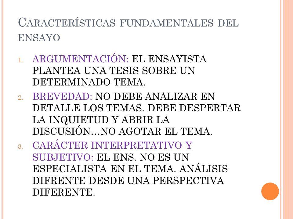 C ARACTERÍSTICAS FUNDAMENTALES DEL ENSAYO 1. ARGUMENTACIÓN: EL ENSAYISTA PLANTEA UNA TESIS SOBRE UN DETERMINADO TEMA. 2. BREVEDAD: NO DEBE ANALIZAR EN
