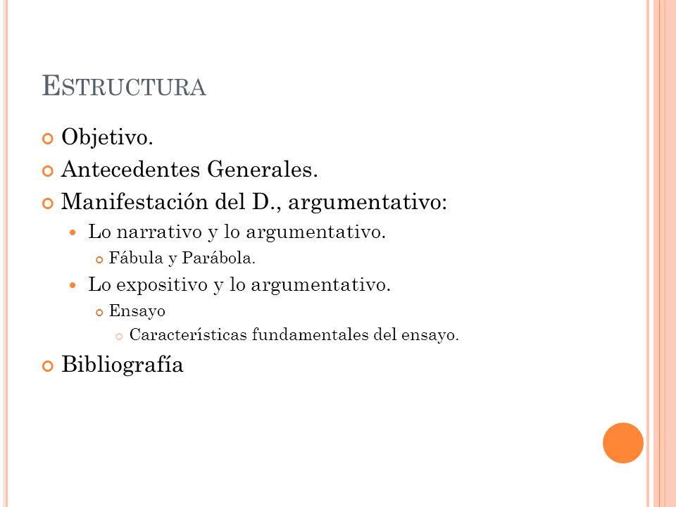 E STRUCTURA Objetivo. Antecedentes Generales. Manifestación del D., argumentativo: Lo narrativo y lo argumentativo. Fábula y Parábola. Lo expositivo y