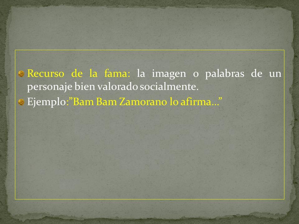 Recurso de la fama: la imagen o palabras de un personaje bien valorado socialmente. Ejemplo:Bam Bam Zamorano lo afirma…