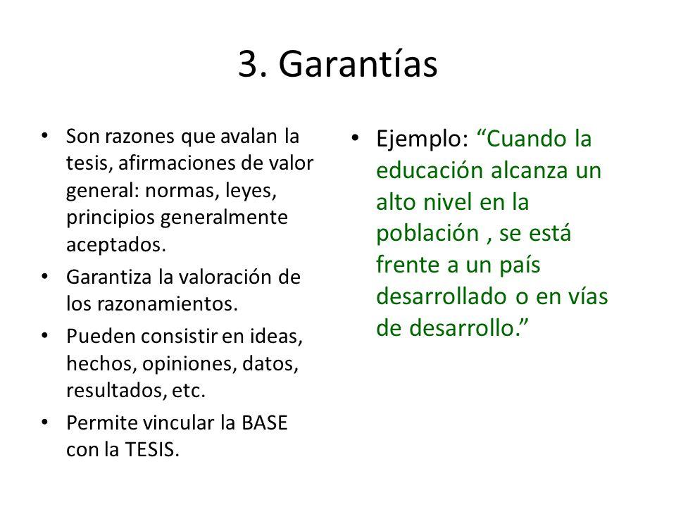 3. Garantías Son razones que avalan la tesis, afirmaciones de valor general: normas, leyes, principios generalmente aceptados. Garantiza la valoración