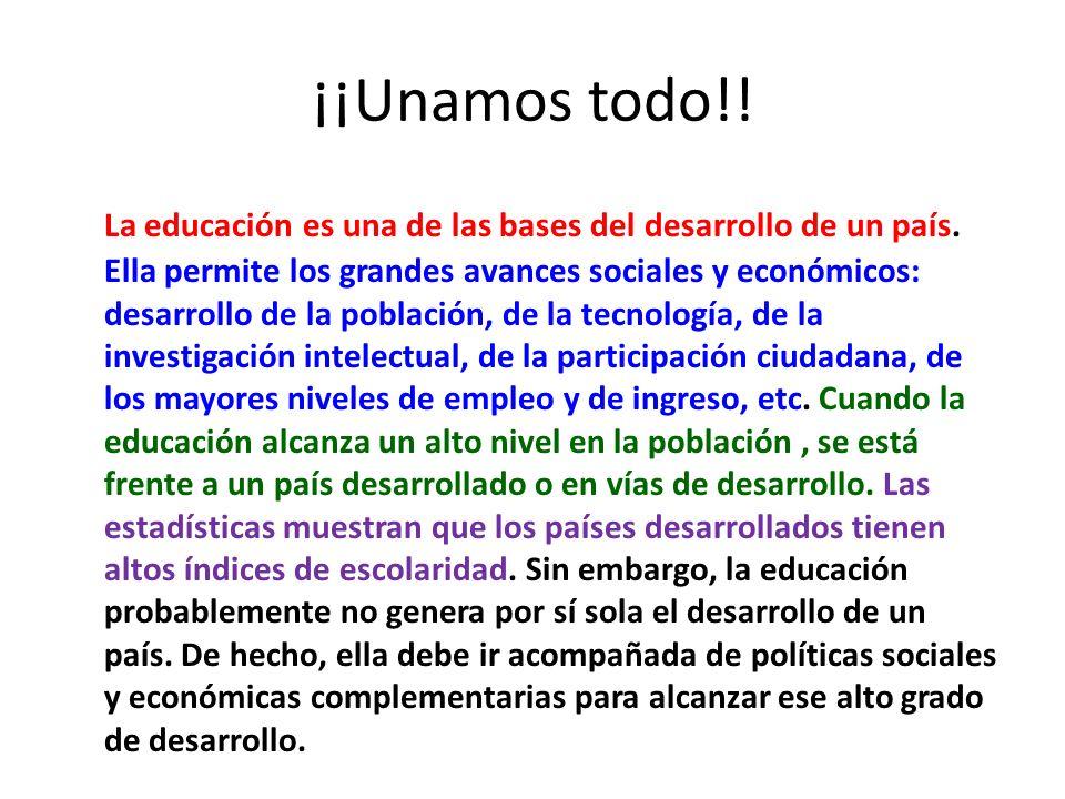 ¡¡Unamos todo!! La educación es una de las bases del desarrollo de un país. Ella permite los grandes avances sociales y económicos: desarrollo de la p