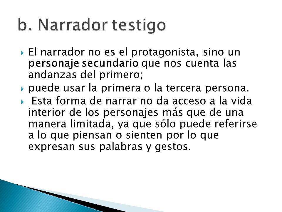 El narrador no es el protagonista, sino un personaje secundario que nos cuenta las andanzas del primero; puede usar la primera o la tercera persona. E