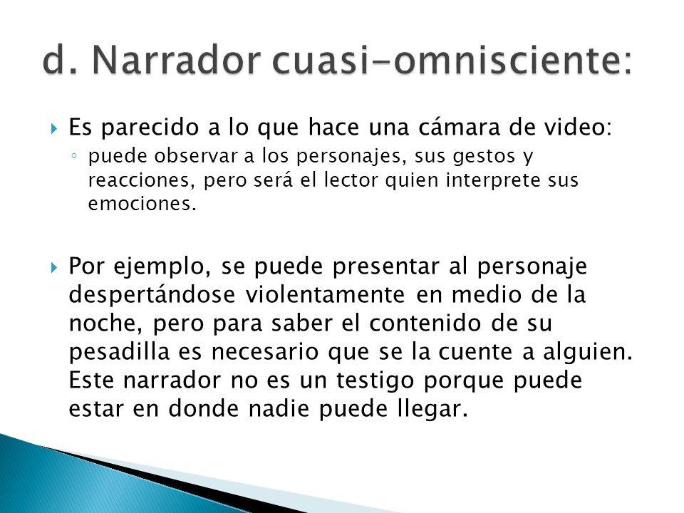 Es parecido a lo que hace una cámara de video: puede observar a los personajes, sus gestos y reacciones, pero será el lector quien interprete sus emoc