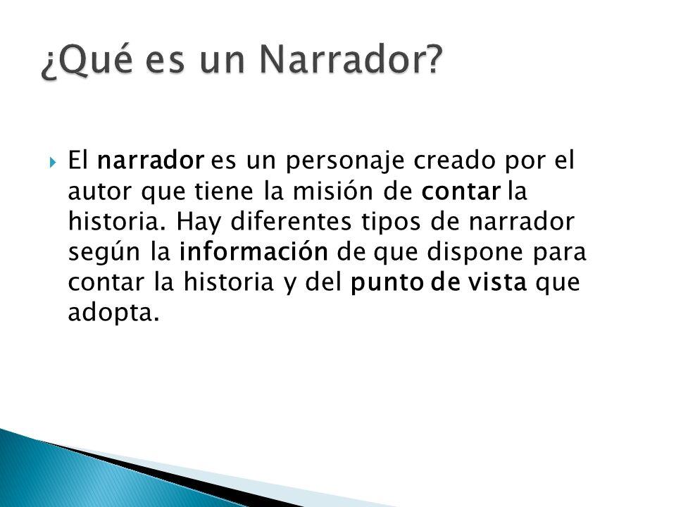 El narrador es un personaje creado por el autor que tiene la misión de contar la historia. Hay diferentes tipos de narrador según la información de qu