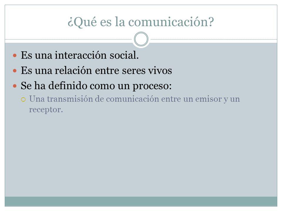 ¿Qué es la comunicación? Es una interacción social. Es una relación entre seres vivos Se ha definido como un proceso: Una transmisión de comunicación