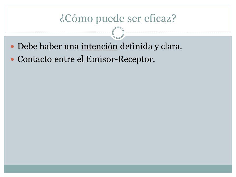 ¿Cómo puede ser eficaz? Debe haber una intención definida y clara. Contacto entre el Emisor-Receptor.