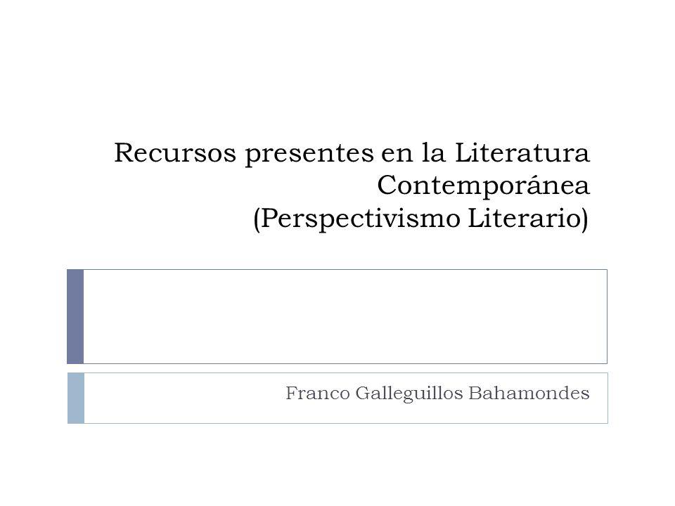 Recursos presentes en la Literatura Contemporánea (Perspectivismo Literario) Franco Galleguillos Bahamondes