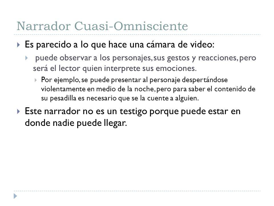 Narrador Cuasi-Omnisciente Es parecido a lo que hace una cámara de video: puede observar a los personajes, sus gestos y reacciones, pero será el lecto