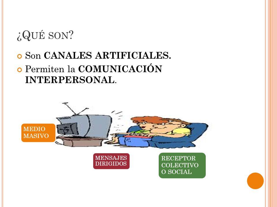 ¿Q UÉ SON ? Son CANALES ARTIFICIALES. Permiten la COMUNICACIÓN INTERPERSONAL. MEDIO MASIVO MENSAJES DIRIGIDOS RECEPTOR COLECTIVO O SOCIAL