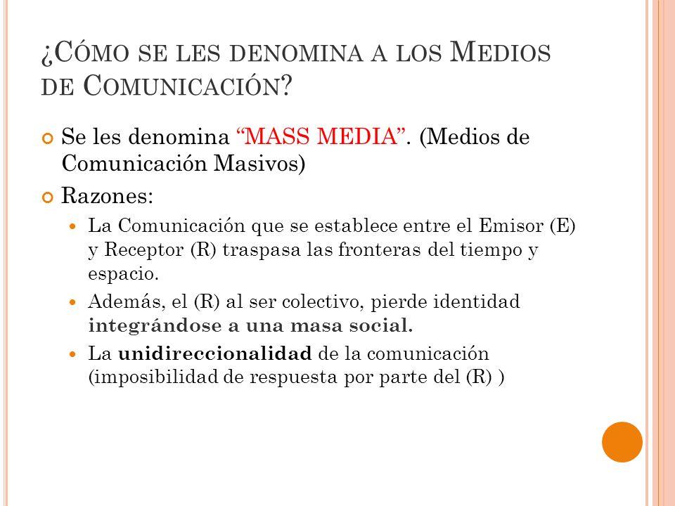 ¿C ÓMO SE LES DENOMINA A LOS M EDIOS DE C OMUNICACIÓN ? Se les denomina MASS MEDIA. (Medios de Comunicación Masivos) Razones: La Comunicación que se e