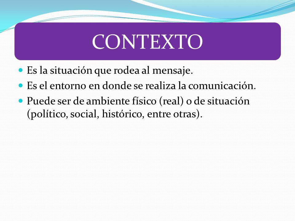 Es la situación que rodea al mensaje. Es el entorno en donde se realiza la comunicación. Puede ser de ambiente físico (real) o de situación (político,