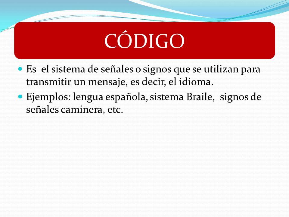 Es el sistema de señales o signos que se utilizan para transmitir un mensaje, es decir, el idioma. Ejemplos: lengua española, sistema Braile, signos d