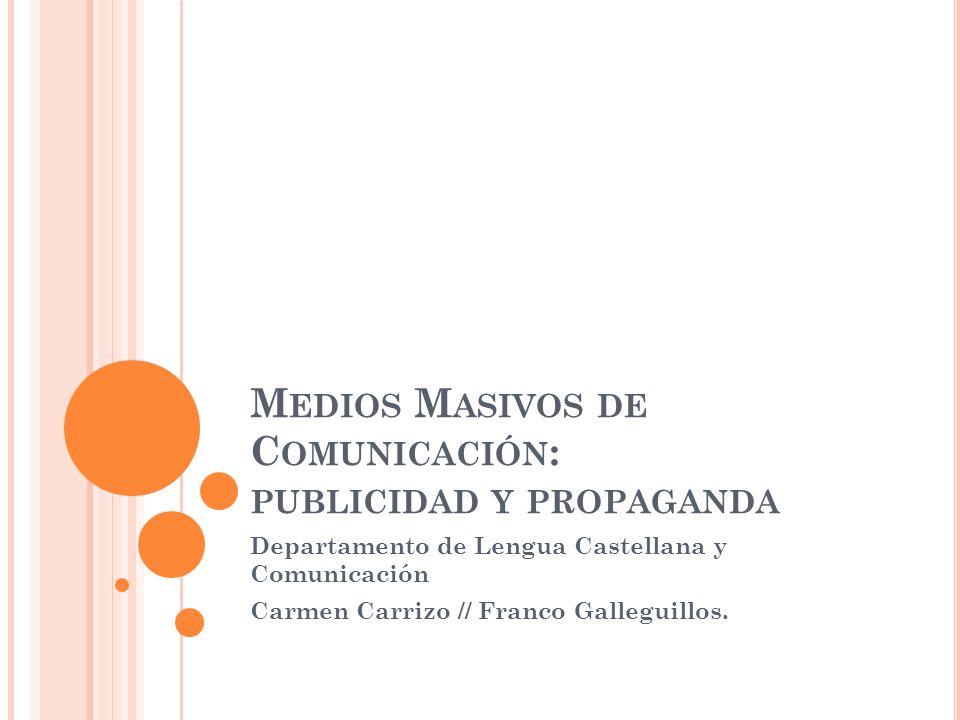 M EDIOS M ASIVOS DE C OMUNICACIÓN : PUBLICIDAD Y PROPAGANDA Departamento de Lengua Castellana y Comunicación Carmen Carrizo // Franco Galleguillos.