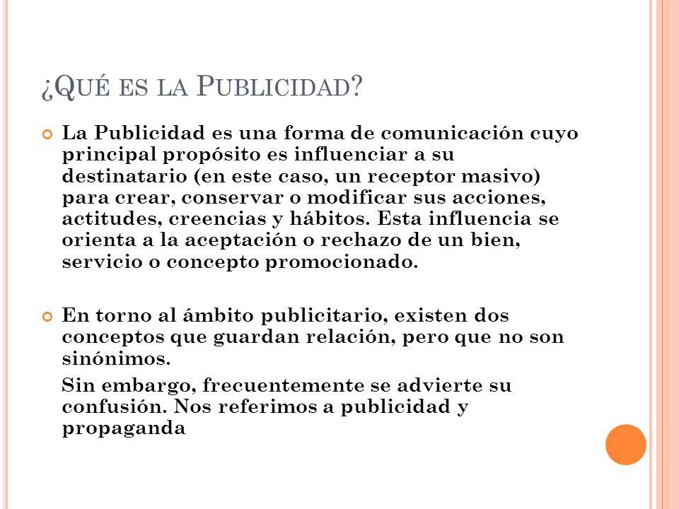 ¿Q UÉ ES LA P UBLICIDAD ? La Publicidad es una forma de comunicación cuyo principal propósito es influenciar a su destinatario (en este caso, un recep