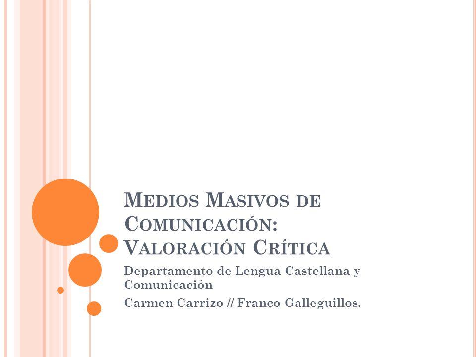 M EDIOS M ASIVOS DE C OMUNICACIÓN : V ALORACIÓN C RÍTICA Departamento de Lengua Castellana y Comunicación Carmen Carrizo // Franco Galleguillos.