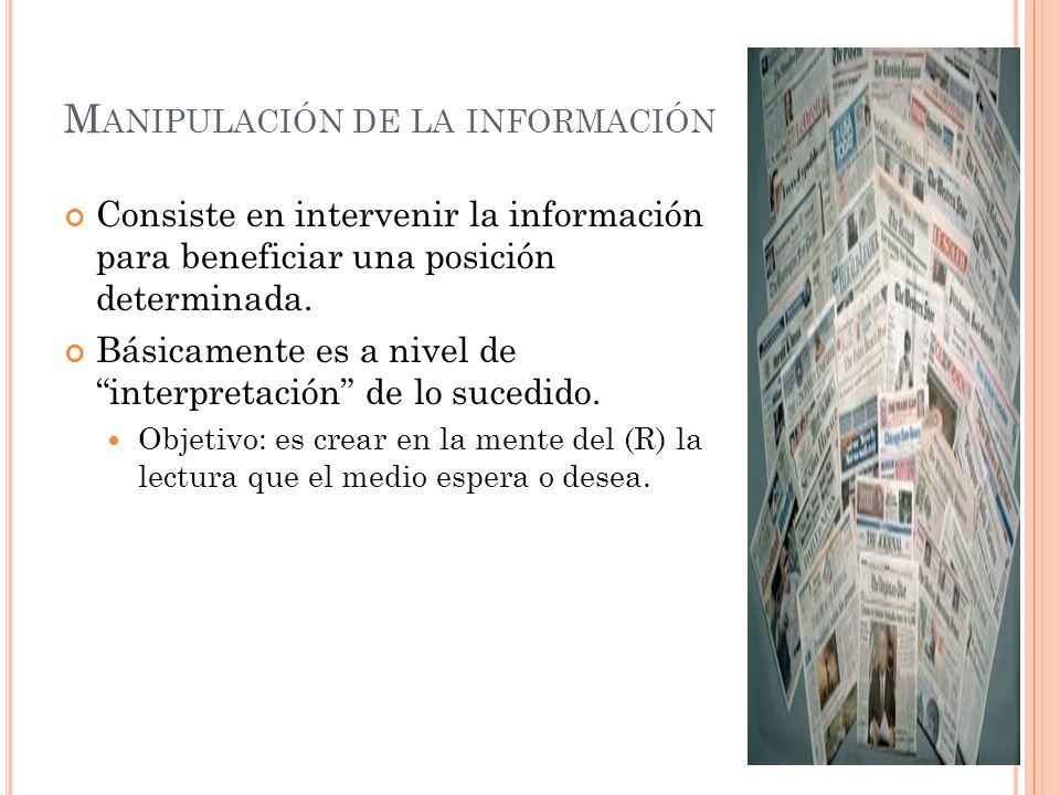 M ANIPULACIÓN DE LA INFORMACIÓN Consiste en intervenir la información para beneficiar una posición determinada. Básicamente es a nivel de interpretaci