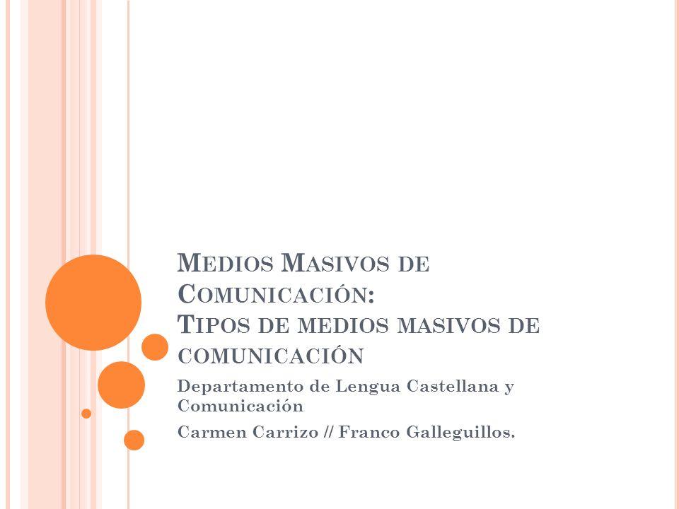 M EDIOS M ASIVOS DE C OMUNICACIÓN : T IPOS DE MEDIOS MASIVOS DE COMUNICACIÓN Departamento de Lengua Castellana y Comunicación Carmen Carrizo // Franco Galleguillos.