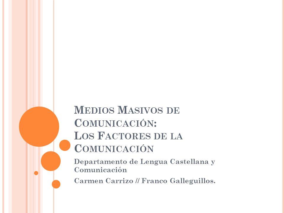 M EDIOS M ASIVOS DE C OMUNICACIÓN : L OS F ACTORES DE LA C OMUNICACIÓN Departamento de Lengua Castellana y Comunicación Carmen Carrizo // Franco Galleguillos.
