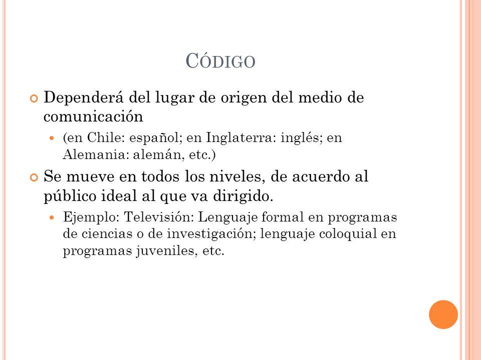 C ÓDIGO Dependerá del lugar de origen del medio de comunicación (en Chile: español; en Inglaterra: inglés; en Alemania: alemán, etc.) Se mueve en todos los niveles, de acuerdo al público ideal al que va dirigido.