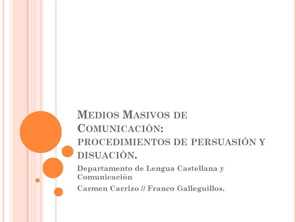 M EDIOS M ASIVOS DE C OMUNICACIÓN : PROCEDIMIENTOS DE PERSUASIÓN Y DISUACIÓN. Departamento de Lengua Castellana y Comunicación Carmen Carrizo // Franc