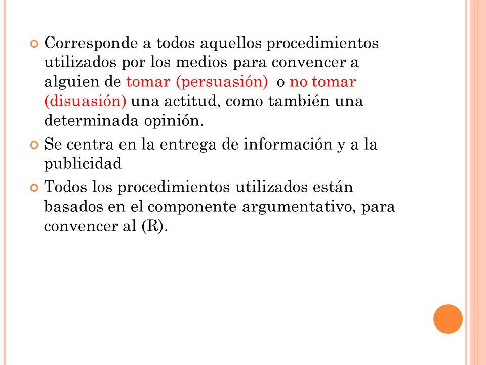 Corresponde a todos aquellos procedimientos utilizados por los medios para convencer a alguien de tomar (persuasión) o no tomar (disuasión) una actitu