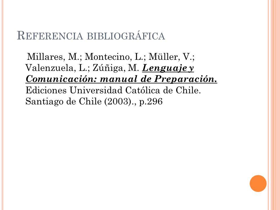 R EFERENCIA BIBLIOGRÁFICA Millares, M.; Montecino, L.; Müller, V.; Valenzuela, L.; Zúñiga, M. Lenguaje y Comunicación: manual de Preparación. Edicione