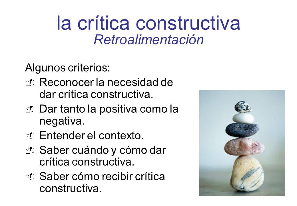la crítica constructiva Retroalimentación Algunos criterios: Reconocer la necesidad de dar crítica constructiva. Dar tanto la positiva como la negativ