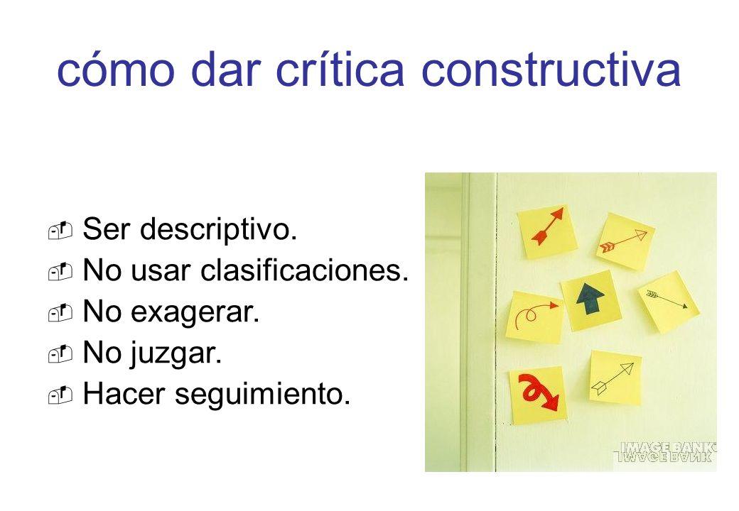 Ser descriptivo. No usar clasificaciones. No exagerar. No juzgar. Hacer seguimiento. cómo dar crítica constructiva
